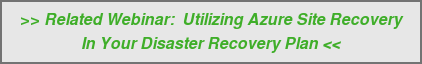 >> Related Webinar:&nbsp; Utilizing Azure Site Recovery  In Your Disaster Recovery Plan <<